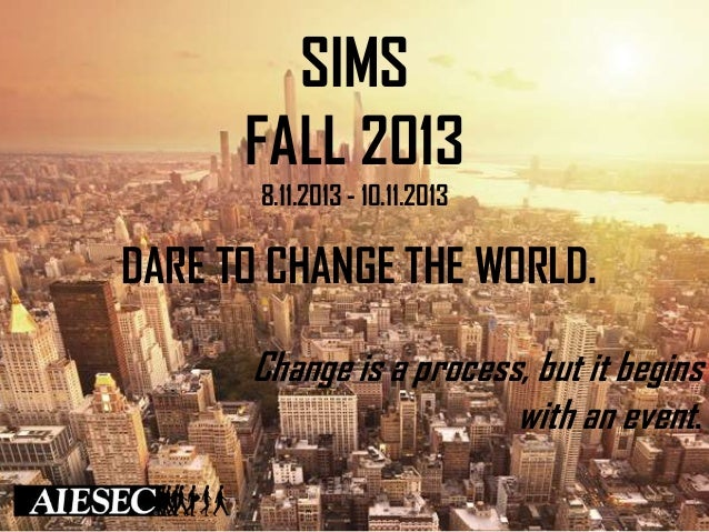 SIMS FALL 2013 8.11.2013 - 10.11.2013  DARE TO CHANGE THE WORLD. Change is a process, but it begins with an event.