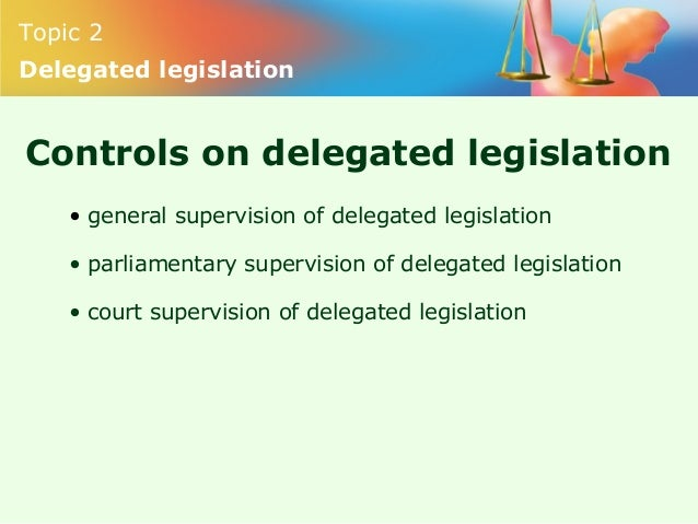 delegated legislation Delegated legislation, which is formally referred to as regulations to distinguish it from acts of a legislative body, is controlled by court orders and.