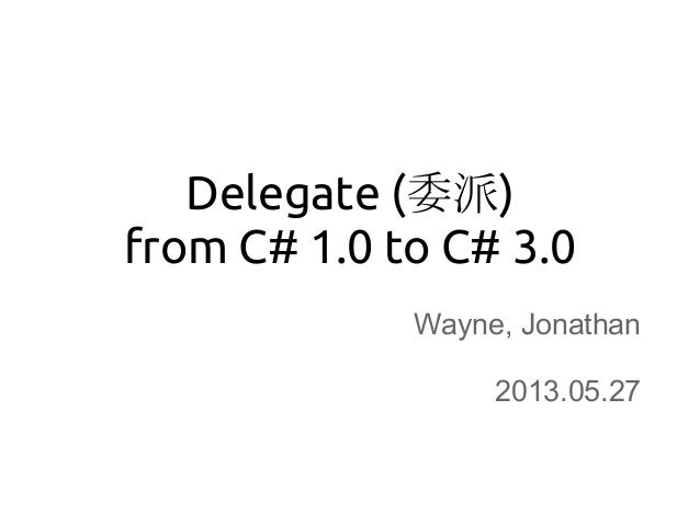 Delegate (委派)from C# 1.0 to C# 3.0Wayne, Jonathan2013.05.27
