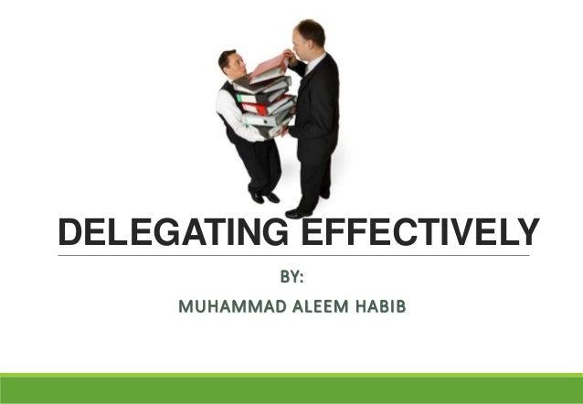 DELEGATING EFFECTIVELY BY: MUHAMMAD ALEEM HABIB