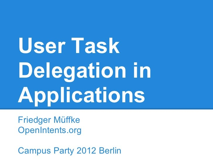 User TaskDelegation inApplicationsFriedger MüffkeOpenIntents.orgCampus Party 2012 Berlin