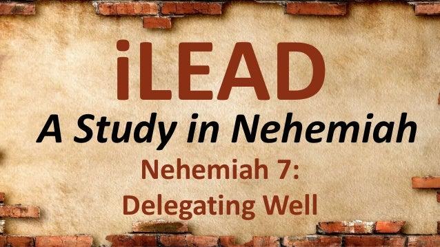 A Study in Nehemiah iLEAD Nehemiah 7: Delegating Well