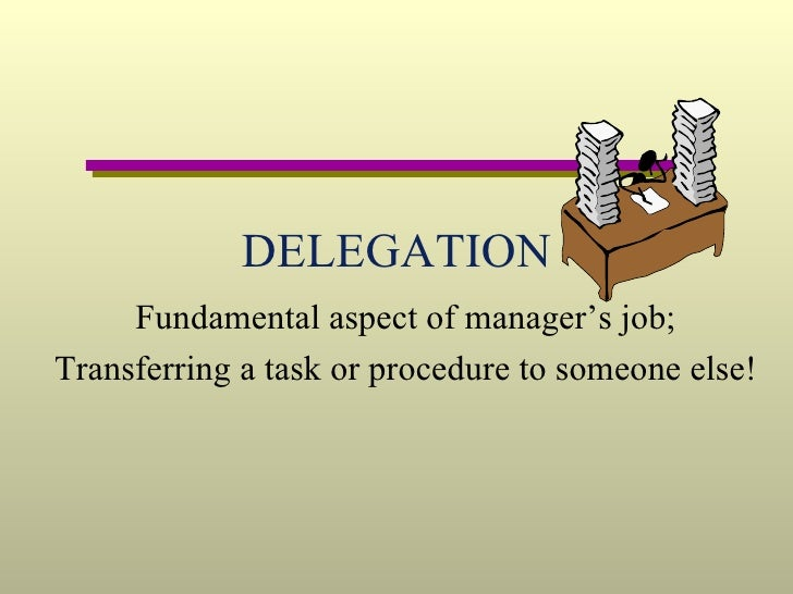 DELEGATION Fundamental aspect of manager's job; Transferring a task or procedure to someone else!