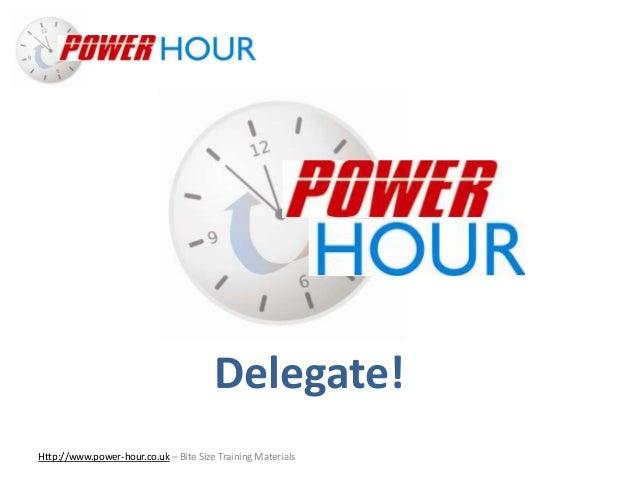 Delegate! Http://www.power-hour.co.uk – Bite Size Training Materials Delegate!
