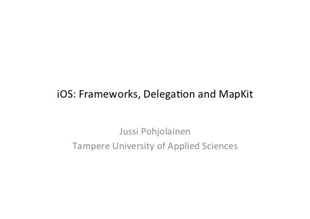 iOS: Frameworks, Delega3on and MapKit                 Jussi Pohjolainen     Tampere University of Appl...