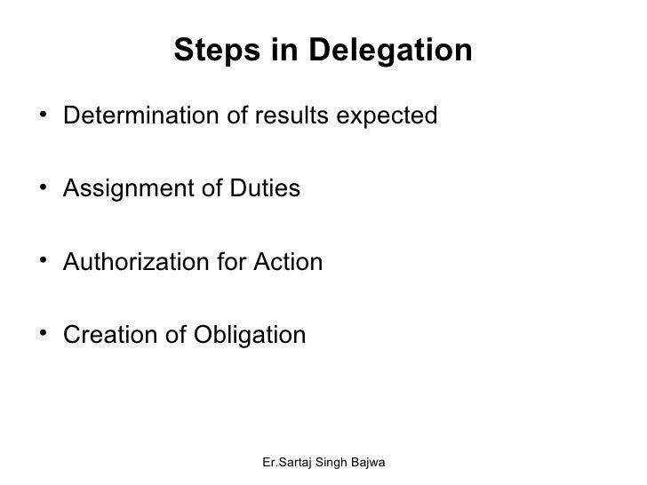 Steps in Delegation <ul><li>Determination of results expected </li></ul><ul><li>Assignment of Duties </li></ul><ul><li>Aut...