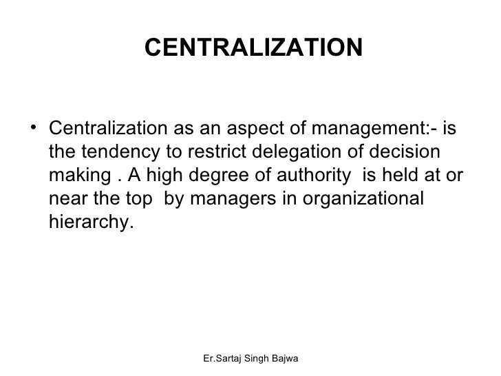 CENTRALIZATION <ul><li>Centralization as an aspect of management:- is the tendency to restrict delegation of decision maki...