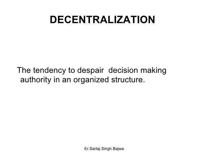 DECENTRALIZATION  <ul><li>The tendency to despair  decision making authority in an organized structure. </li></ul>Er.Sarta...