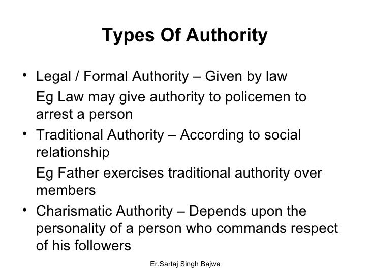 Types Of Authority <ul><li>Legal / Formal Authority – Given by law  </li></ul><ul><li>Eg Law may give authority to policem...