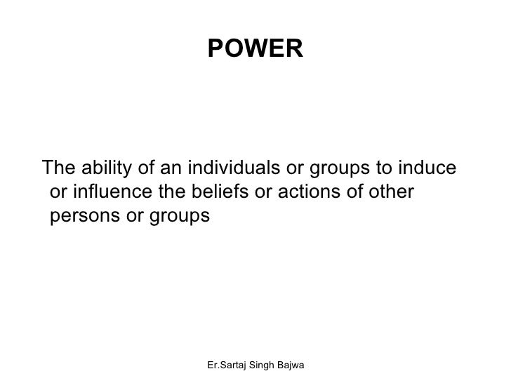 POWER <ul><li>The ability of an individuals or groups to induce  or influence the beliefs or actions of other persons or g...