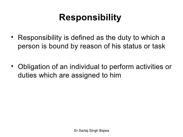 Responsibility  <ul><li>Responsibility is defined as the duty to which a person is bound by reason of his status or task <...