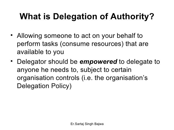 What is Delegation of Authority? <ul><li>Allowing someone to act on your behalf to perform tasks (consume resources) that ...