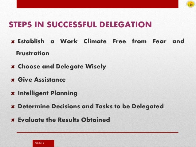 Jul 2012 STEPS IN SUCCESSFUL DELEGATION Establish a Work Climate Free from Fear and Frustration Choose and Delegate Wisely...