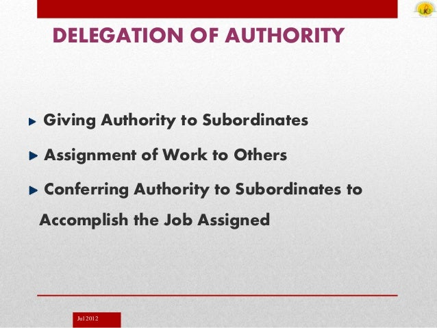 Jul 2012 DELEGATION OF AUTHORITY Giving Authority to Subordinates Assignment of Work to Others Conferring Authority to Sub...