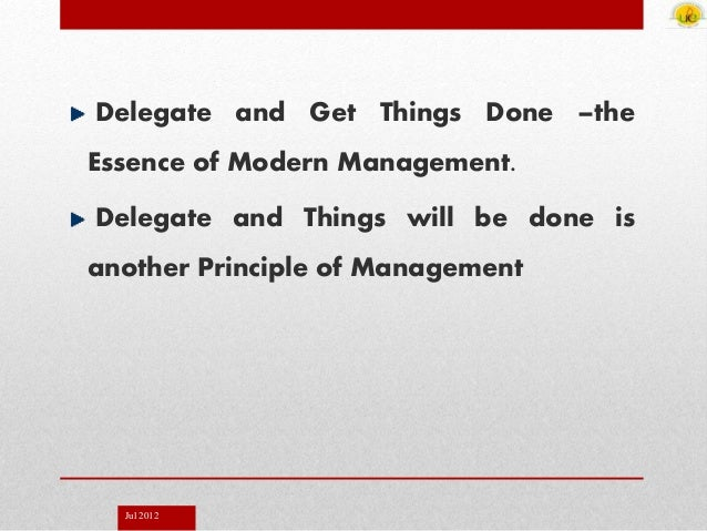 Jul 2012 Delegate and Get Things Done –the Essence of Modern Management. Delegate and Things will be done is another Princ...