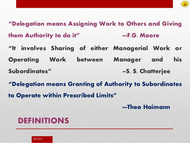 """Jul 2012 DEFINITIONS """"Delegation means Assigning Work to Others and Giving them Authority to do it"""" —F.G. Moore """"It involv..."""