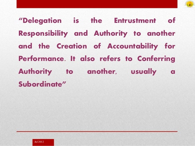 """Jul 2012 """"Delegation is the Entrustment of Responsibility and Authority to another and the Creation of Accountability for ..."""