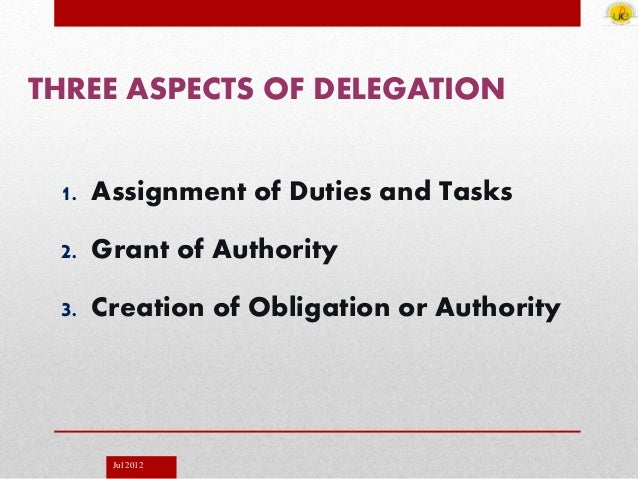 Jul 2012 THREE ASPECTS OF DELEGATION 1. Assignment of Duties and Tasks 2. Grant of Authority 3. Creation of Obligation or ...