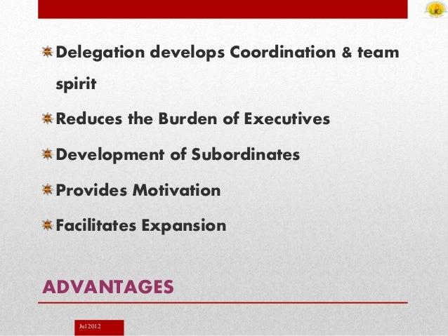 Jul 2012 ADVANTAGES Delegation develops Coordination & team spirit Reduces the Burden of Executives Development of Subordi...