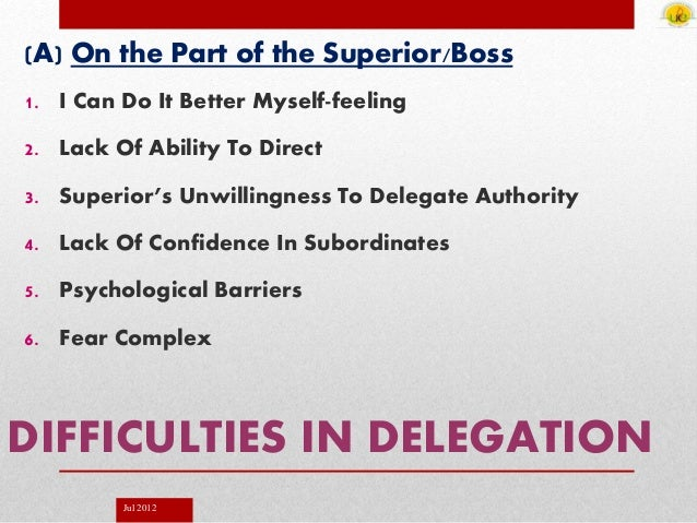 Jul 2012 DIFFICULTIES IN DELEGATION (A) On the Part of the Superior/Boss 1. I Can Do It Better Myself-feeling 2. Lack Of A...
