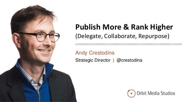 Publish More & Rank Higher (Delegate, Collaborate, Repurpose) Andy Crestodina Strategic Director | @crestodina