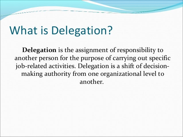 ability to set expectations delegate work What is delegation delegation in a work setting typically means the transfer of responsibility for a task from a manager to a subordinate the decision to delegate is usually made by the manager however, sometimes the employee volunteers to take on an expanded role delegation can also happen.