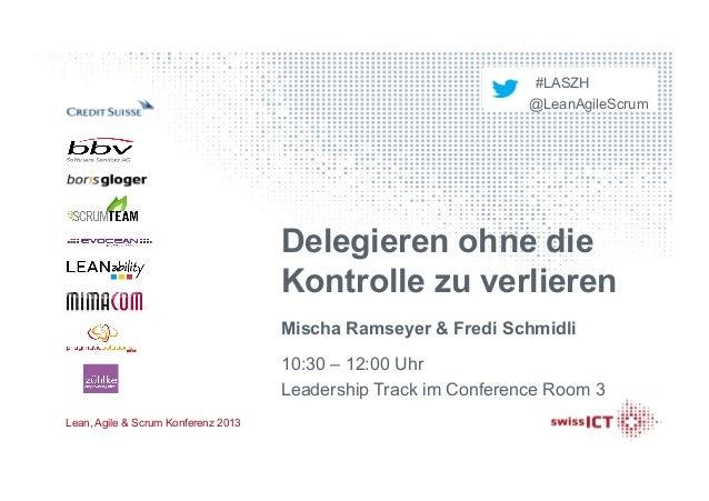 #LASZH @LeanAgileScrum Lean, Agile & Scrum Konferenz 2013 Delegieren ohne die Kontrolle zu verlieren Mischa Ramseyer & Fre...
