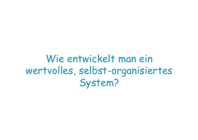 Wie entwickelt man ein wertvolles, selbst-organisiertes System?