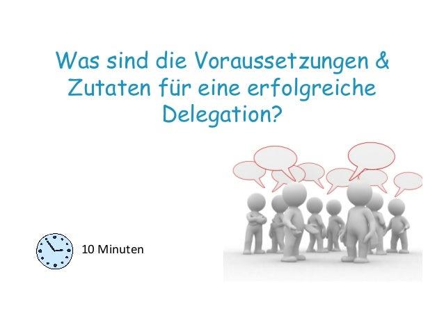 Was sind die Voraussetzungen & Zutaten für eine erfolgreiche Delegation? 10  Minuten