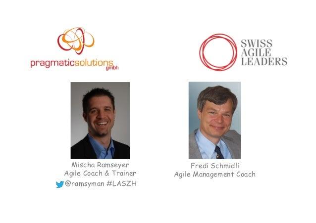 Mischa Ramseyer Agile Coach & Trainer @ramsyman #LASZH Fredi Schmidli Agile Management Coach