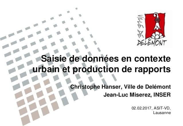 Saisie de données en contexte urbain et production de rapports Christophe Hanser, Ville de Delémont Jean-Luc Miserez, INSE...