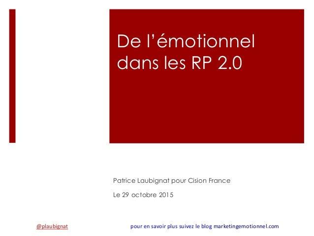 De l'émotionnel dans les RP 2.0 Patrice Laubignat pour Cision France Le 29 octobre 2015 @plaubignat pour en savoir plus su...