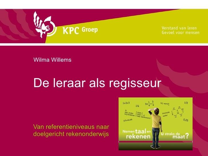 De leraar als regisseur  Van referentieniveaus naar  doelgericht rekenonderwijs Wilma Willems
