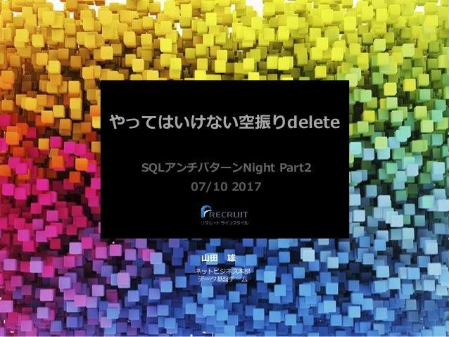 やってはいけない空振りdelete SQLアンチパターンNight Part2 07/10 2017 山田 雄 ネットビジネス本部 データ基盤チーム