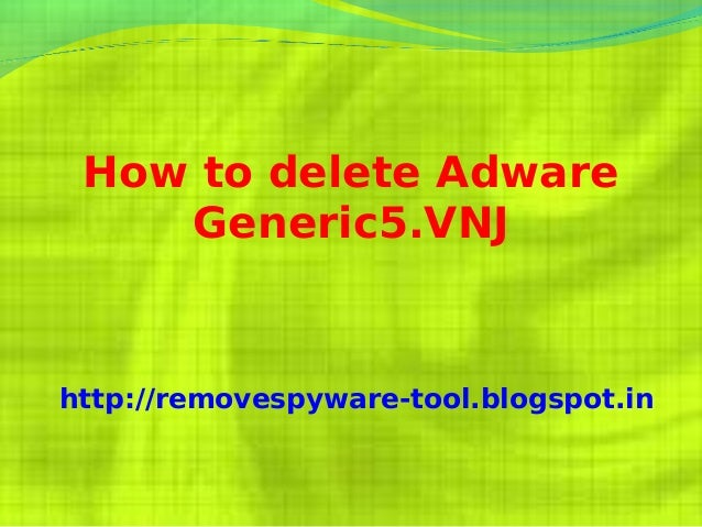 How to delete Adware    Generic5.VNJhttp://removespyware-tool.blogspot.in