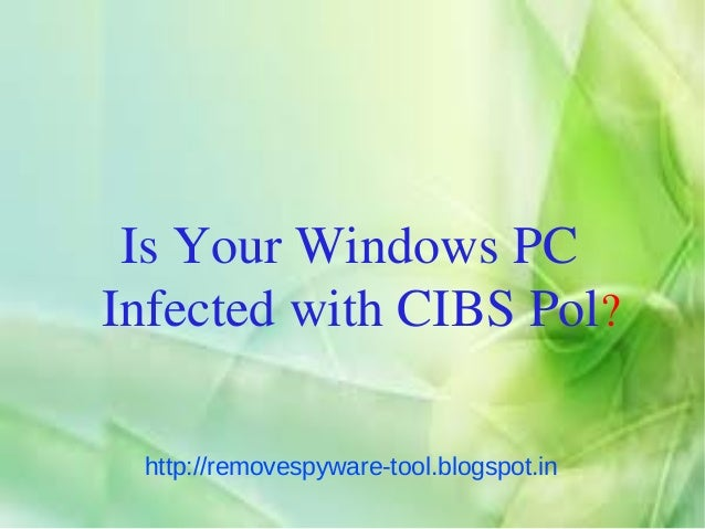 Is Your Windows PCInfected with CIBS Pol? http://removespyware-tool.blogspot.in