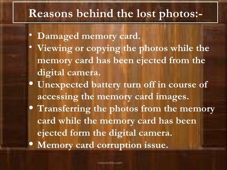 Reasons behind the lost photos:- <ul><li>Damaged memory card. </li></ul><ul><li>Viewing or copying the photos while the me...