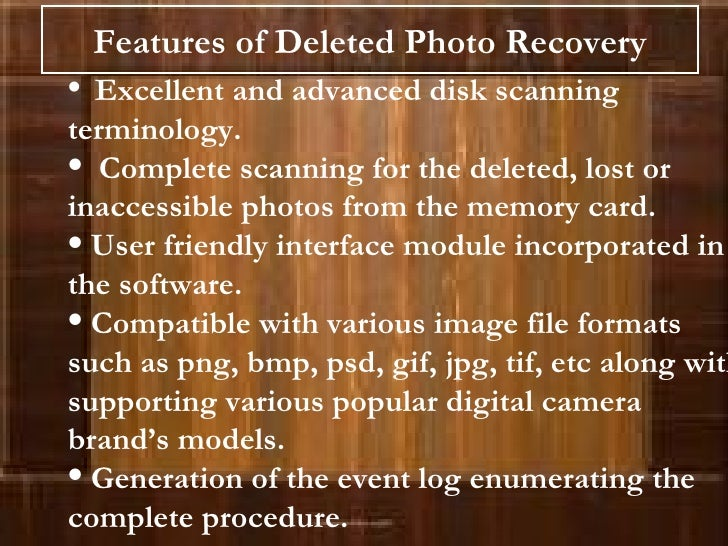 Features of Deleted Photo Recovery <ul><li>Excellent and advanced disk scanning terminology. </li></ul><ul><li>Complete sc...