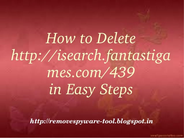 How to Delete http://isearch.fantastiga      mes.com/439      in Easy Steps  http://removespyware­tool.blogspot.in