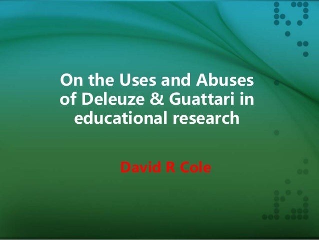On the Uses and Abuses of Deleuze & Guattari in educational research David R Cole
