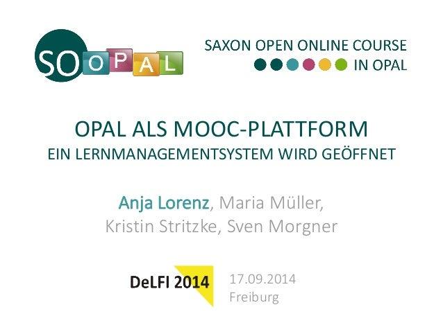 OPAL ALS MOOC-PLATTFORM EIN LERNMANAGEMENTSYSTEM WIRD GEÖFFNET  Anja Lorenz, Maria Müller, Kristin Stritzke, Sven Morgner ...