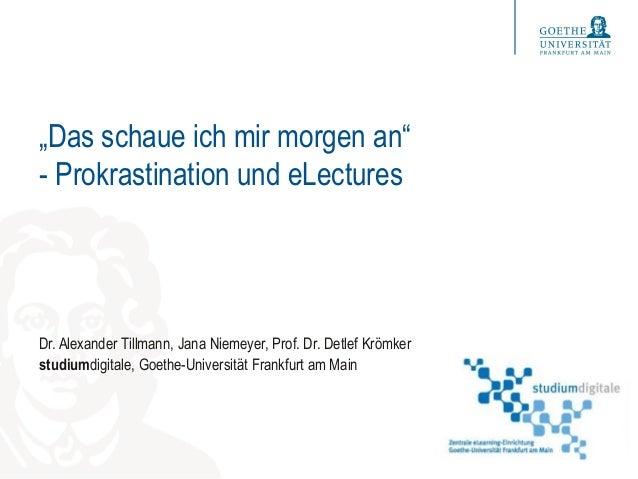 """""""Das schaue ich mir morgen an"""" - Prokrastination und eLectures Dr. Alexander Tillmann, Jana Niemeyer, Prof. Dr. Detlef Krö..."""