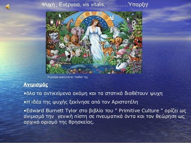 Ψυχή , Ενέργεια, vis vitalis, …………Ύπαρξη! Η μητέρα φύση και τα ''παιδιά'' της Ανιμισμός : •όλα τα αντικείμενα ακόμη και τα...