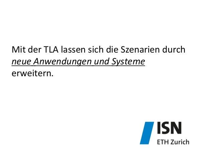 Mit  der  TLA  lassen  sich  die  Szenarien  durch     neue  Anwendungen  und  Systeme   erweite...