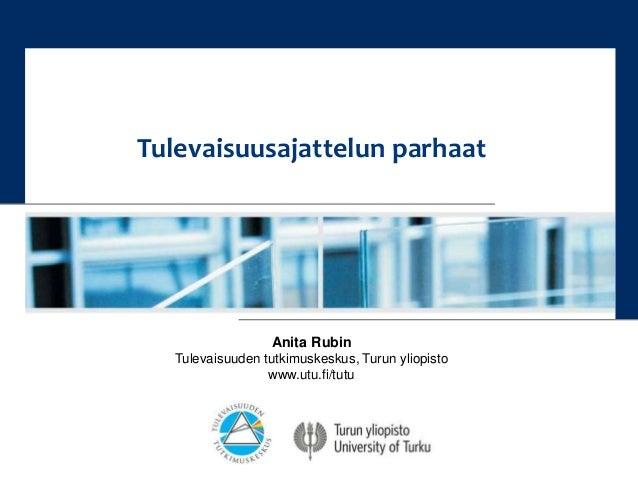Tulevaisuusajattelun parhaat  Anita Rubin  Tulevaisuuden tutkimuskeskus, Turun yliopisto  www.utu.fi/tutu