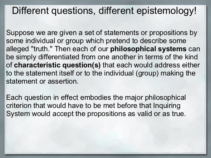 Different questions, different epistemology! Suppose we are given a set of statements or propositions by some individual o...