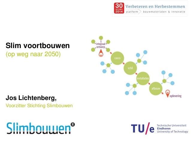 Slim voortbouwen  (op weg naar 2050)  Jos Lichtenberg,  Voorzitter Stichting Slimbouwen