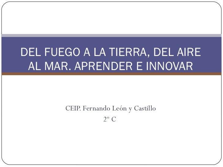 CEIP. Fernando León y Castillo 2º C  DEL FUEGO A LA TIERRA, DEL AIRE AL MAR. APRENDER E INNOVAR