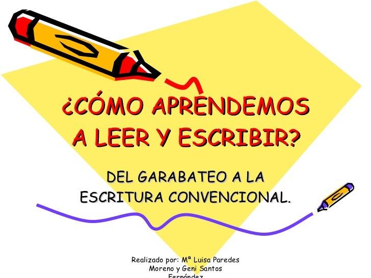¿CÓMO APRENDEMOS A LEER Y ESCRIBIR? DEL GARABATEO A LA ESCRITURA CONVENCIONAL. Realizado por: Mª Luisa Paredes Moreno y Ge...