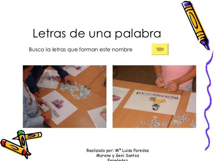 Letras de una palabra Busco la letras que forman este nombre Realizado por: Mª Luisa Paredes Moreno y Geni Santos Fernández